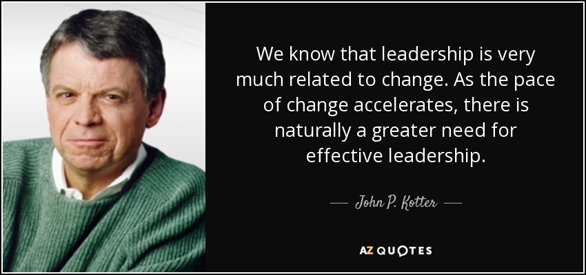 We know that leadership is very much related to change. As the pace of change accelerates, there is naturally a greater need for effective leadership. - John P. Kotter