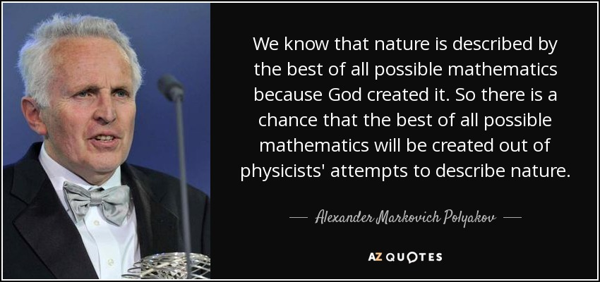 We know that nature is described by the best of all possible mathematics because God created it. So there is a chance that the best of all possible mathematics will be created out of physicists' attempts to describe nature. - Alexander Markovich Polyakov
