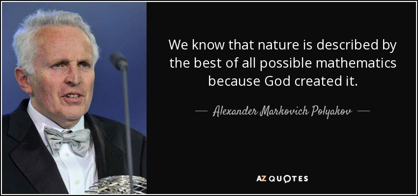 We know that nature is described by the best of all possible mathematics because God created it. - Alexander Markovich Polyakov