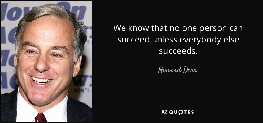 We know that no one person can succeed unless everybody else succeeds. - Howard Dean