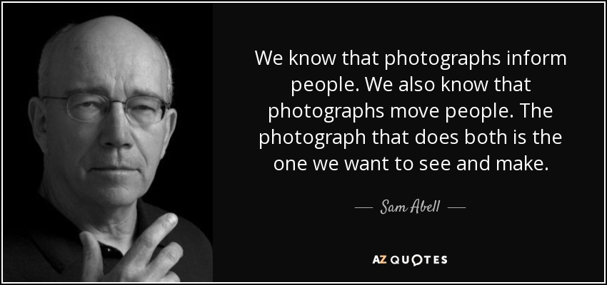 We know that photographs inform people. We also know that photographs move people. The photograph that does both is the one we want to see and make. - Sam Abell