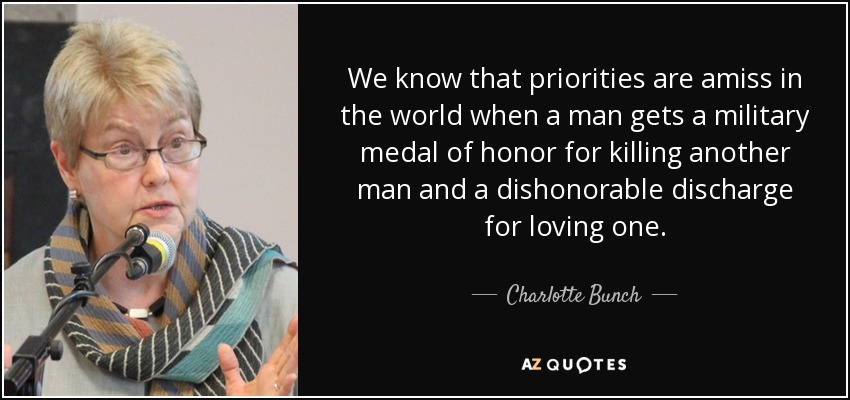 We know that priorities are amiss in the world when a man gets a military medal of honor for killing another man and a dishonorable discharge for loving one. - Charlotte Bunch