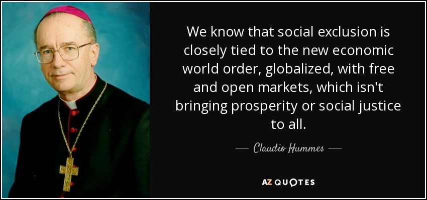 We know that social exclusion is closely tied to the new economic world order, globalized, with free and open markets, which isn't bringing prosperity or social justice to all. - Claudio Hummes