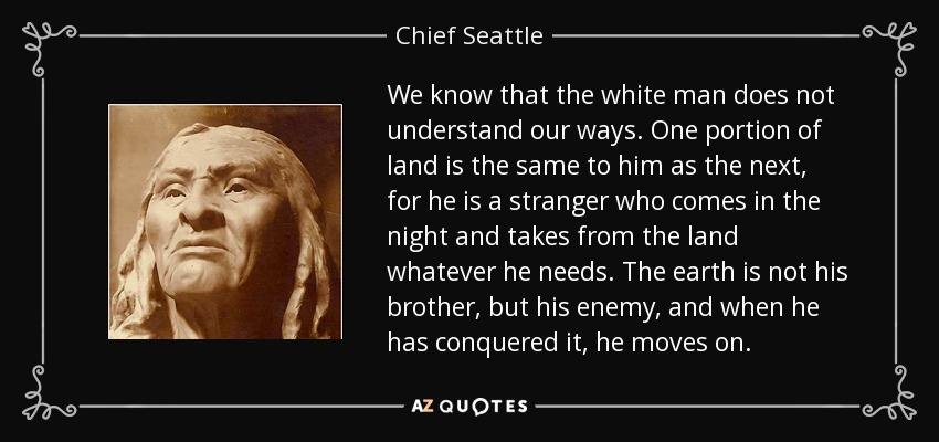 We know that the white man does not understand our ways. One portion of land is the same to him as the next, for he is a stranger who comes in the night and takes from the land whatever he needs. The earth is not his brother, but his enemy, and when he has conquered it, he moves on. - Chief Seattle