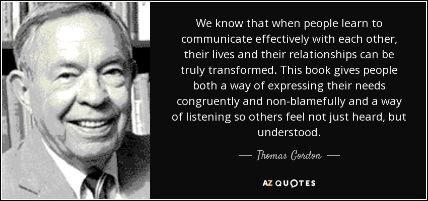 We know that when people learn to communicate effectively with each other, their lives and their relationships can be truly transformed. This book gives people both a way of expressing their needs congruently and non-blamefully and a way of listening so others feel not just heard, but understood. - Thomas Gordon