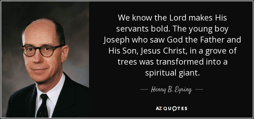 We know the Lord makes His servants bold. The young boy Joseph who saw God the Father and His Son, Jesus Christ, in a grove of trees was transformed into a spiritual giant. - Henry B. Eyring