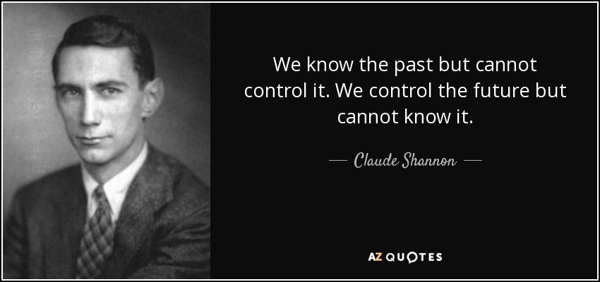 We know the past but cannot control it. We control the future but cannot know it. - Claude Shannon