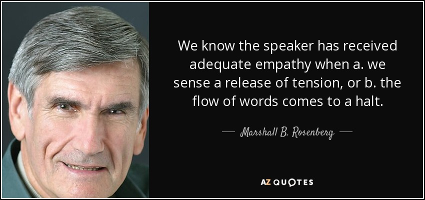 We know the speaker has received adequate empathy when a. we sense a release of tension, or b. the flow of words comes to a halt. - Marshall B. Rosenberg