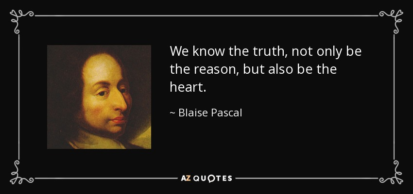 We know the truth, not only be the reason, but also be the heart. - Blaise Pascal