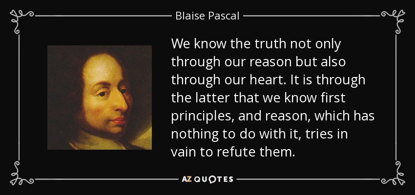 We know the truth not only through our reason but also through our heart. It is through the latter that we know first principles, and reason, which has nothing to do with it, tries in vain to refute them. - Blaise Pascal