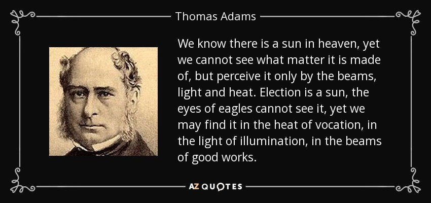 We know there is a sun in heaven, yet we cannot see what matter it is made of, but perceive it only by the beams, light and heat. Election is a sun, the eyes of eagles cannot see it, yet we may find it in the heat of vocation, in the light of illumination, in the beams of good works. - Thomas Adams