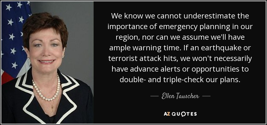 We know we cannot underestimate the importance of emergency planning in our region, nor can we assume we'll have ample warning time. If an earthquake or terrorist attack hits, we won't necessarily have advance alerts or opportunities to double- and triple-check our plans. - Ellen Tauscher