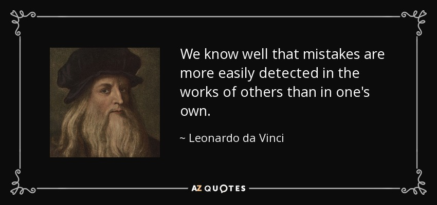 We know well that mistakes are more easily detected in the works of others than in one's own. - Leonardo da Vinci