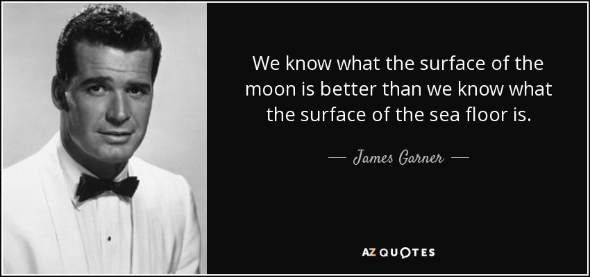 We know what the surface of the moon is better than we know what the surface of the sea floor is. - James Garner