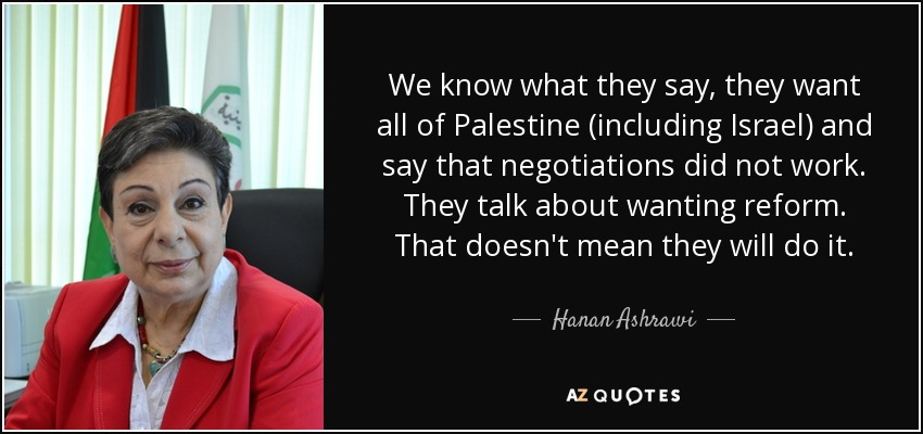 We know what they say, they want all of Palestine (including Israel) and say that negotiations did not work. They talk about wanting reform. That doesn't mean they will do it. - Hanan Ashrawi