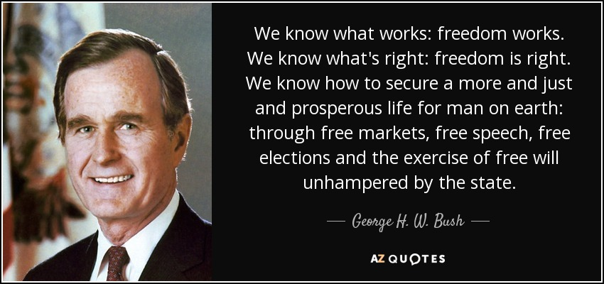 We know what works: freedom works. We know what's right: freedom is right. We know how to secure a more and just and prosperous life for man on earth: through free markets, free speech, free elections and the exercise of free will unhampered by the state. - George H. W. Bush