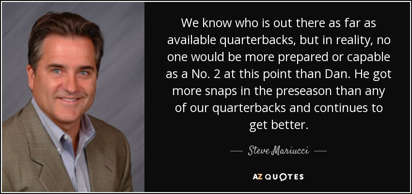 We know who is out there as far as available quarterbacks, but in reality, no one would be more prepared or capable as a No. 2 at this point than Dan. He got more snaps in the preseason than any of our quarterbacks and continues to get better. - Steve Mariucci