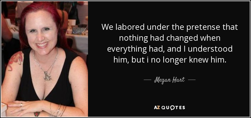 We labored under the pretense that nothing had changed when everything had, and I understood him, but i no longer knew him. - Megan Hart