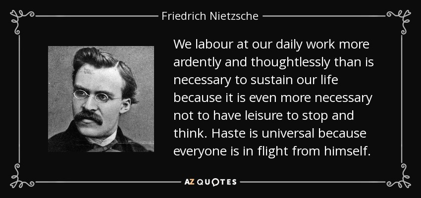 We labour at our daily work more ardently and thoughtlessly than is necessary to sustain our life because it is even more necessary not to have leisure to stop and think. Haste is universal because everyone is in flight from himself. - Friedrich Nietzsche