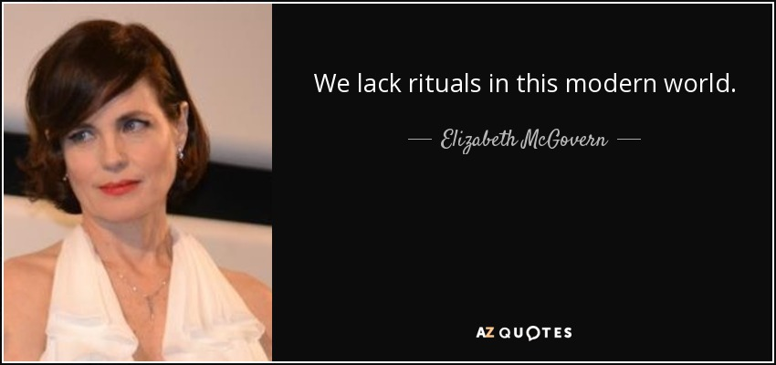 We lack rituals in this modern world. - Elizabeth McGovern