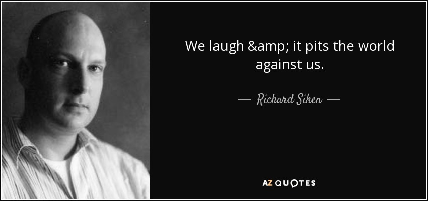 We laugh & it pits the world against us. - Richard Siken