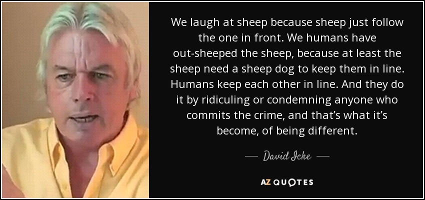 We laugh at sheep because sheep just follow the one in front. We humans have out-sheeped the sheep, because at least the sheep need a sheep dog to keep them in line. Humans keep each other in line. And they do it by ridiculing or condemning anyone who commits the crime, and that's what it's become, of being different. - David Icke