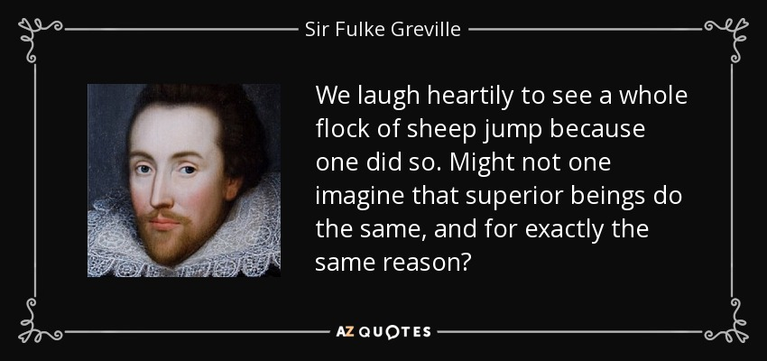 We laugh heartily to see a whole flock of sheep jump because one did so. Might not one imagine that superior beings do the same, and for exactly the same reason? - Sir Fulke Greville