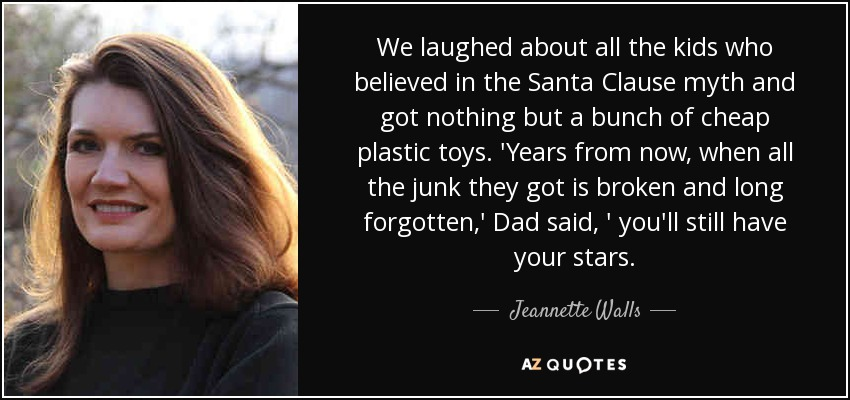 We laughed about all the kids who believed in the Santa Clause myth and got nothing but a bunch of cheap plastic toys. 'Years from now, when all the junk they got is broken and long forgotten,' Dad said, ' you'll still have your stars. - Jeannette Walls