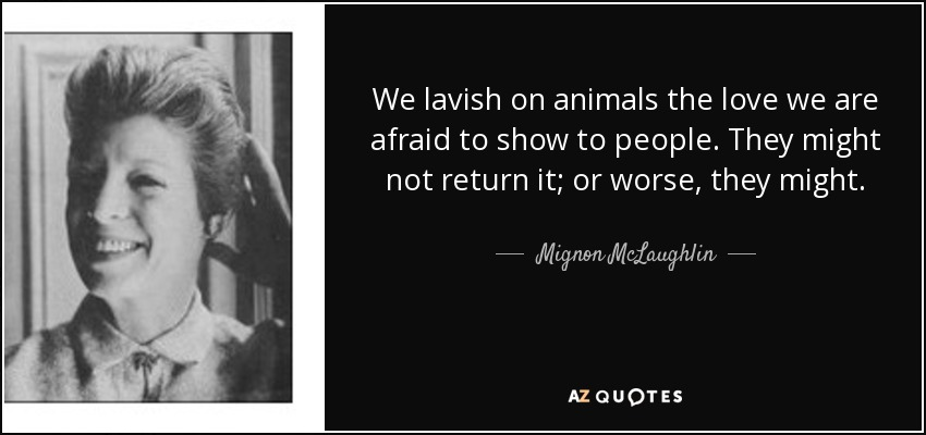 We lavish on animals the love we are afraid to show to people. They might not return it; or worse, they might. - Mignon McLaughlin
