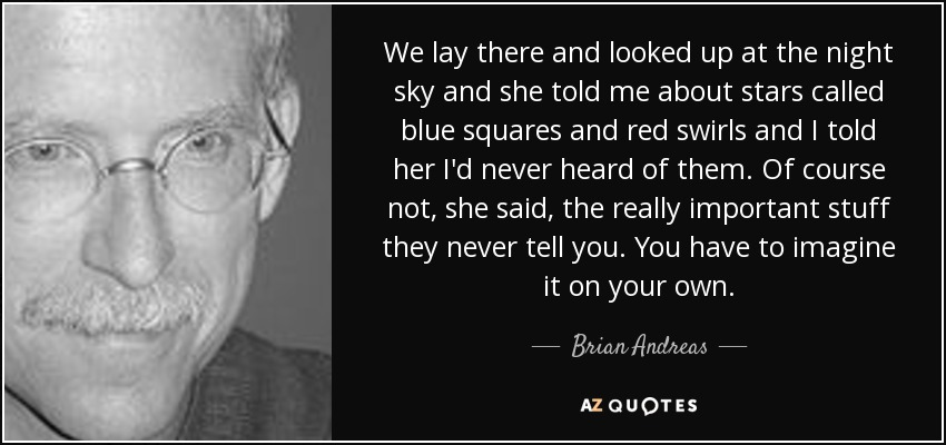 We lay there and looked up at the night sky and she told me about stars called blue squares and red swirls and I told her I'd never heard of them. Of course not, she said, the really important stuff they never tell you. You have to imagine it on your own. - Brian Andreas