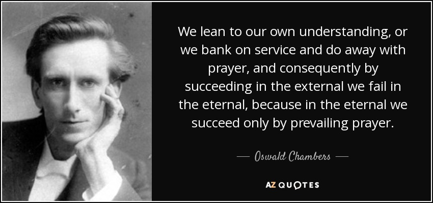 We lean to our own understanding, or we bank on service and do away with prayer, and consequently by succeeding in the external we fail in the eternal, because in the eternal we succeed only by prevailing prayer. - Oswald Chambers