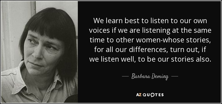 We learn best to listen to our own voices if we are listening at the same time to other women-whose stories, for all our differences, turn out, if we listen well, to be our stories also. - Barbara Deming