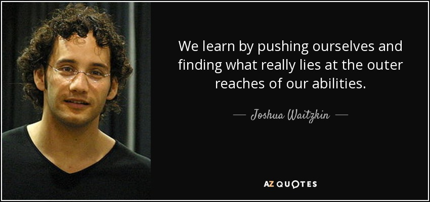 We learn by pushing ourselves and finding what really lies at the outer reaches of our abilities. - Joshua Waitzkin