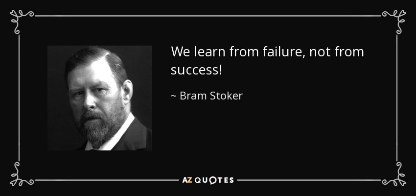 We learn from failure, not from success! - Bram Stoker