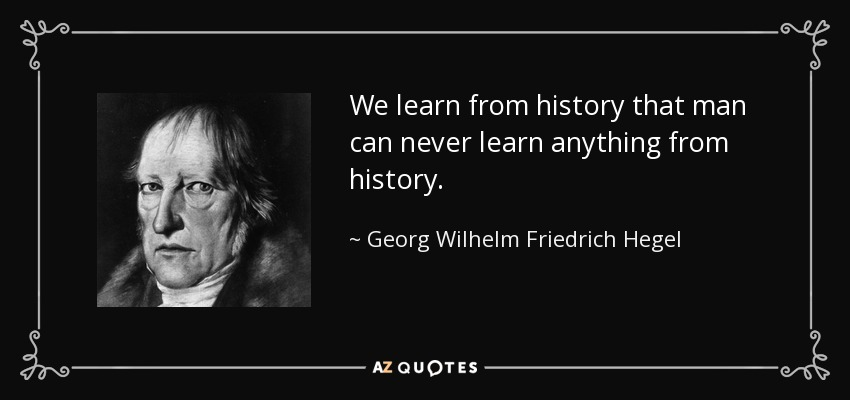 We learn from history that man can never learn anything from history. - Georg Wilhelm Friedrich Hegel