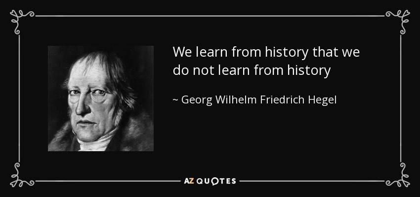 We learn from history that we do not learn from history - Georg Wilhelm Friedrich Hegel