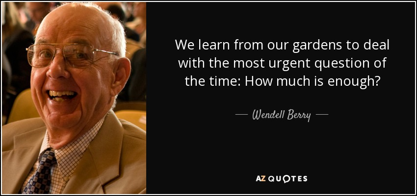 We learn from our gardens to deal with the most urgent question of the time: How much is enough? - Wendell Berry