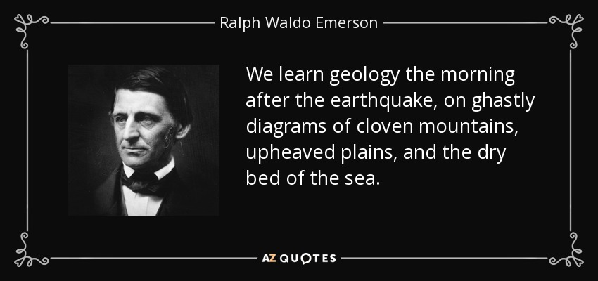 We learn geology the morning after the earthquake, on ghastly diagrams of cloven mountains, upheaved plains, and the dry bed of the sea. - Ralph Waldo Emerson