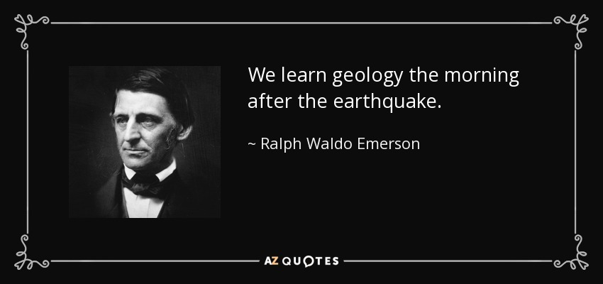 We learn geology the morning after the earthquake. - Ralph Waldo Emerson