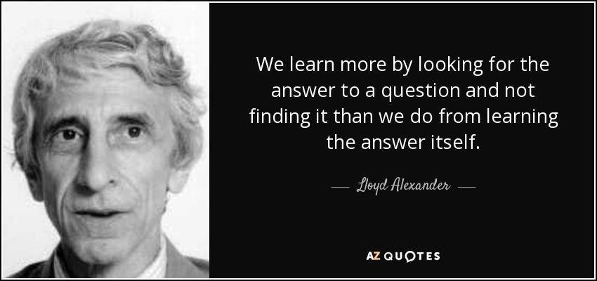 We learn more by looking for the answer to a question and not finding it than we do from learning the answer itself. - Lloyd Alexander