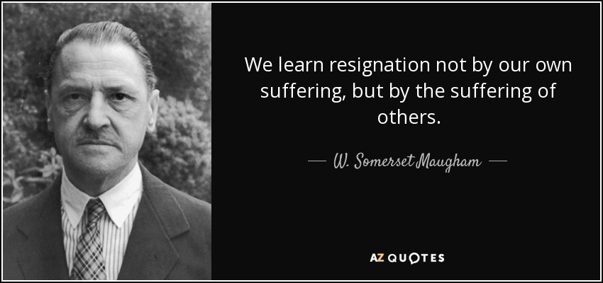 We learn resignation not by our own suffering, but by the suffering of others. - W. Somerset Maugham