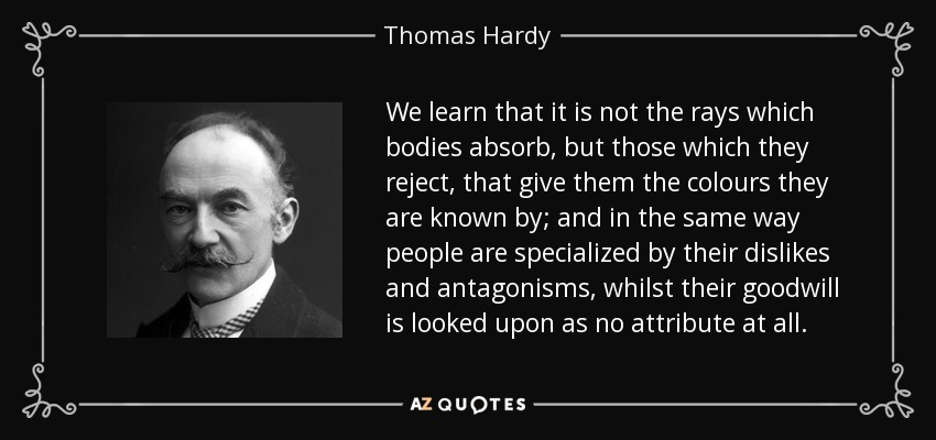 We learn that it is not the rays which bodies absorb, but those which they reject, that give them the colours they are known by; and in the same way people are specialized by their dislikes and antagonisms, whilst their goodwill is looked upon as no attribute at all. - Thomas Hardy