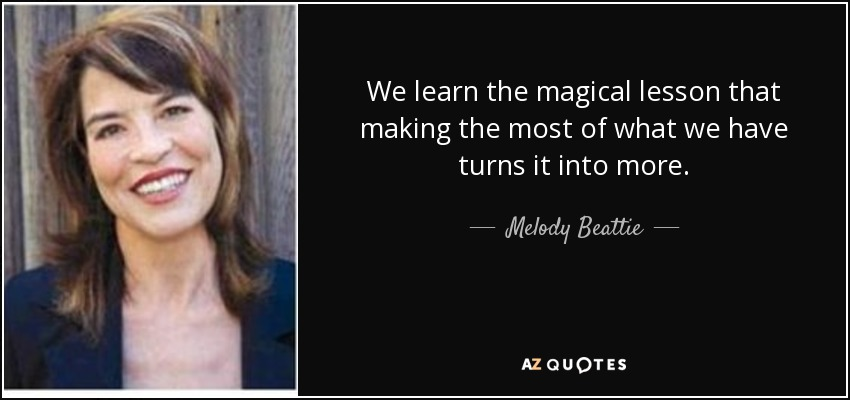 We learn the magical lesson that making the most of what we have turns it into more. - Melody Beattie