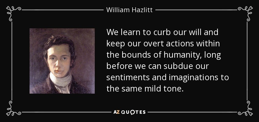 We learn to curb our will and keep our overt actions within the bounds of humanity, long before we can subdue our sentiments and imaginations to the same mild tone. - William Hazlitt