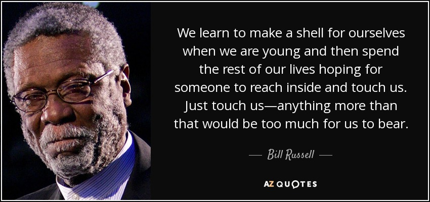 We learn to make a shell for ourselves when we are young and then spend the rest of our lives hoping for someone to reach inside and touch us. Just touch us—anything more than that would be too much for us to bear. - Bill Russell