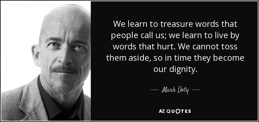 We learn to treasure words that people call us; we learn to live by words that hurt. We cannot toss them aside, so in time they become our dignity. - Mark Doty