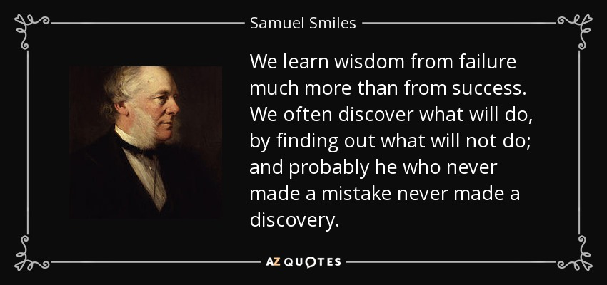 We learn wisdom from failure much more than from success. We often discover what will do, by finding out what will not do; and probably he who never made a mistake never made a discovery. - Samuel Smiles
