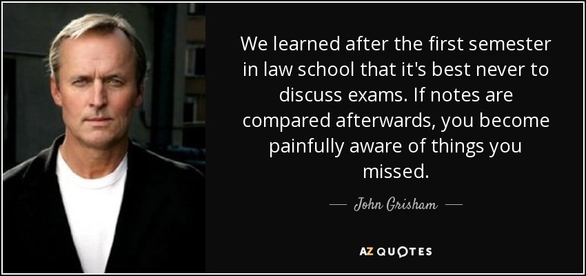 We learned after the first semester in law school that it's best never to discuss exams. If notes are compared afterwards, you become painfully aware of things you missed. - John Grisham