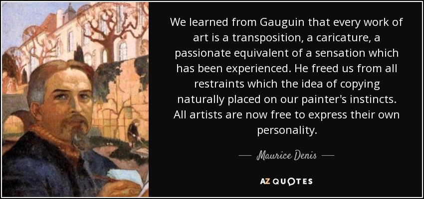 We learned from Gauguin that every work of art is a transposition, a caricature, a passionate equivalent of a sensation which has been experienced. He freed us from all restraints which the idea of copying naturally placed on our painter's instincts. All artists are now free to express their own personality. - Maurice Denis