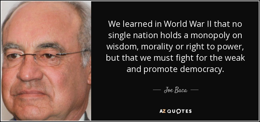 We learned in World War II that no single nation holds a monopoly on wisdom, morality or right to power, but that we must fight for the weak and promote democracy. - Joe Baca